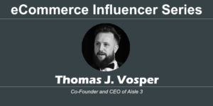 eCommerce Influencer Series: Thomas J. Vosper – aisle-3